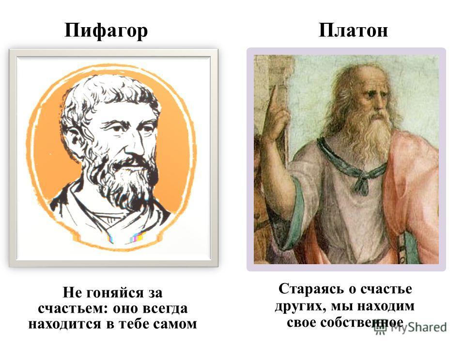 Пифагор Платон Не гоняйся за счастьем: оно всегда находится в тебе самом Стараясь о счастье других, мы находим свое собственное