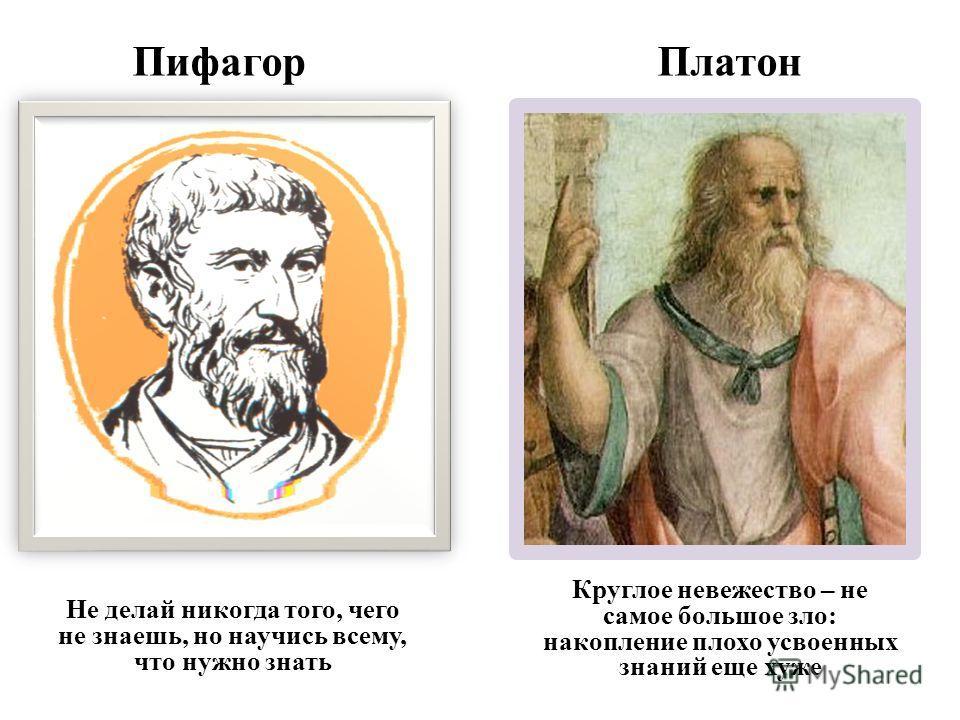Пифагор Платон Не делай никогда того, чего не знаешь, но научись всему, что нужно знать Круглое невежество – не самое большое зло: накопление плохо усвоенных знаний еще хуже