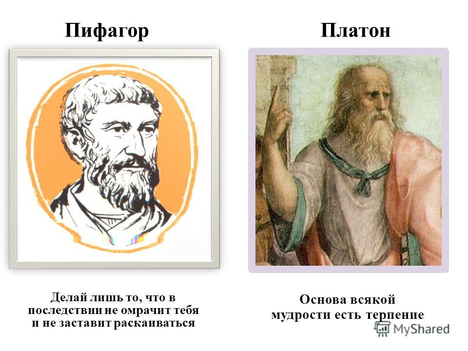 Пифагор Платон Делай лишь то, что в последствии не омрачит тебя и не заставит раскаиваться Основа всякой мудрости есть терпение