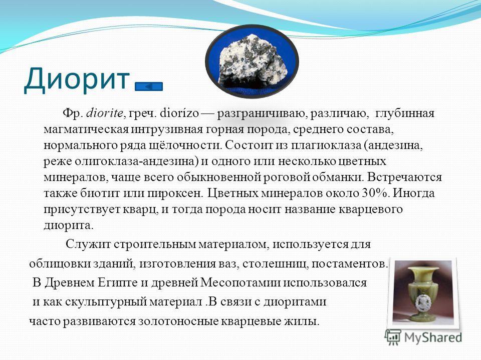 Диорит Фр. diorite, греч. diorízo разграничиваю, различаю, глубинная магматическая интрузивная горная порода, среднего состава, нормального ряда щёлочности. Состоит из плагиоклаза (андезина, реже олигоклаза-андезина) и одного или несколько цветных ми
