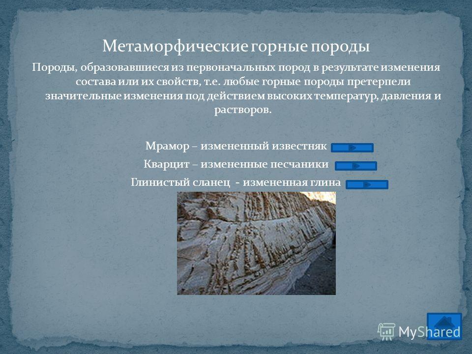 Метаморфические горные породы Породы, образовавшиеся из первоначальных пород в результате изменения состава или их свойств, т.е. любые горные породы претерпели значительные изменения под действием высоких температур, давления и растворов. Мрамор – из