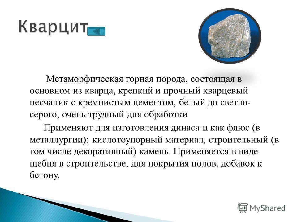 Метаморфическая горная порода, состоящая в основном из кварца, крепкий и прочный кварцевый песчаник с кремнистым цементом, белый до светло- серого, очень трудный для обработки Применяют для изготовления динаса и как флюс (в металлургии); кислотоупорн