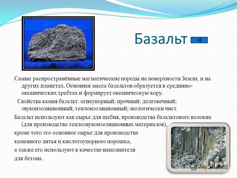 Базальт Самые распространённые магматические породы на поверхности Земли, и на других планетах. Основная масса базальтов образуется в срединно- океанических хребтах и формирует океаническую кору. Свойства камня базальт: огнеупорный; прочный; долговеч