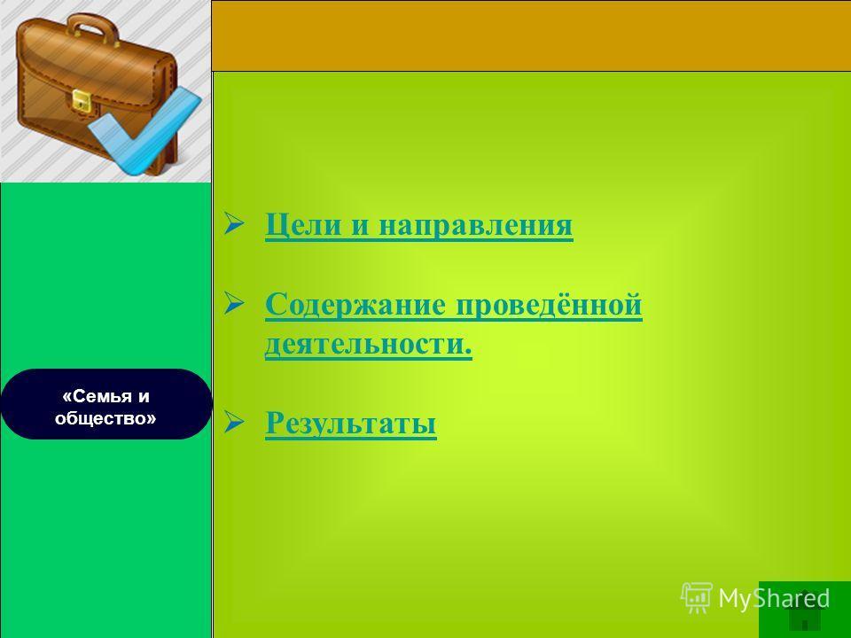 «Семья и общество» Цели и направления Содержание проведённой деятельности. Содержание проведённой деятельности. Результаты