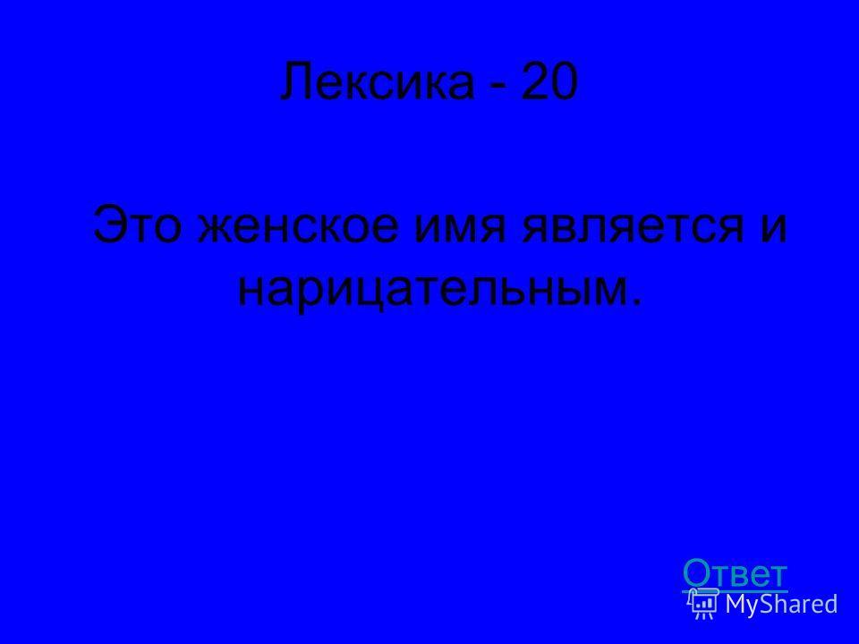 Лексика - 20 Это женское имя является и нарицательным. Ответ