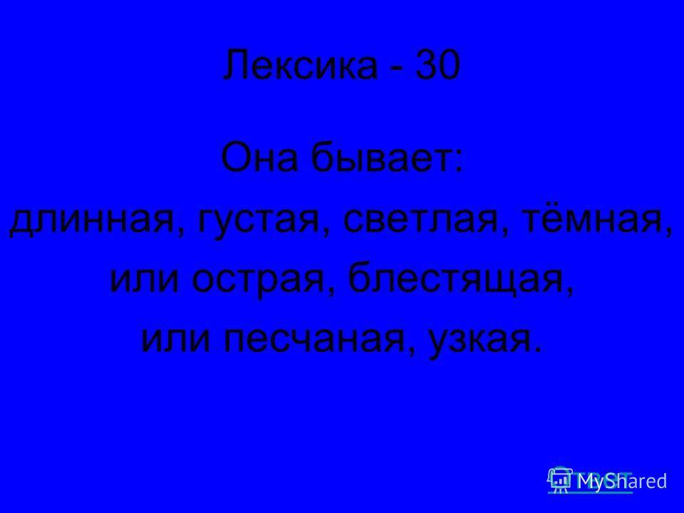 Лексика - 30 Она бывает: длинная, густая, светлая, тёмная, или острая, блестящая, или песчаная, узкая. Ответ