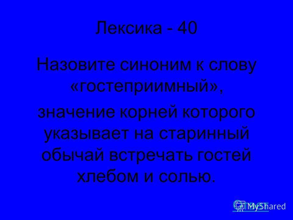 Лексика - 40 Назовите синоним к слову «гостеприимный», значение корней которого указывает на старинный обычай встречать гостей хлебом и солью. Ответ