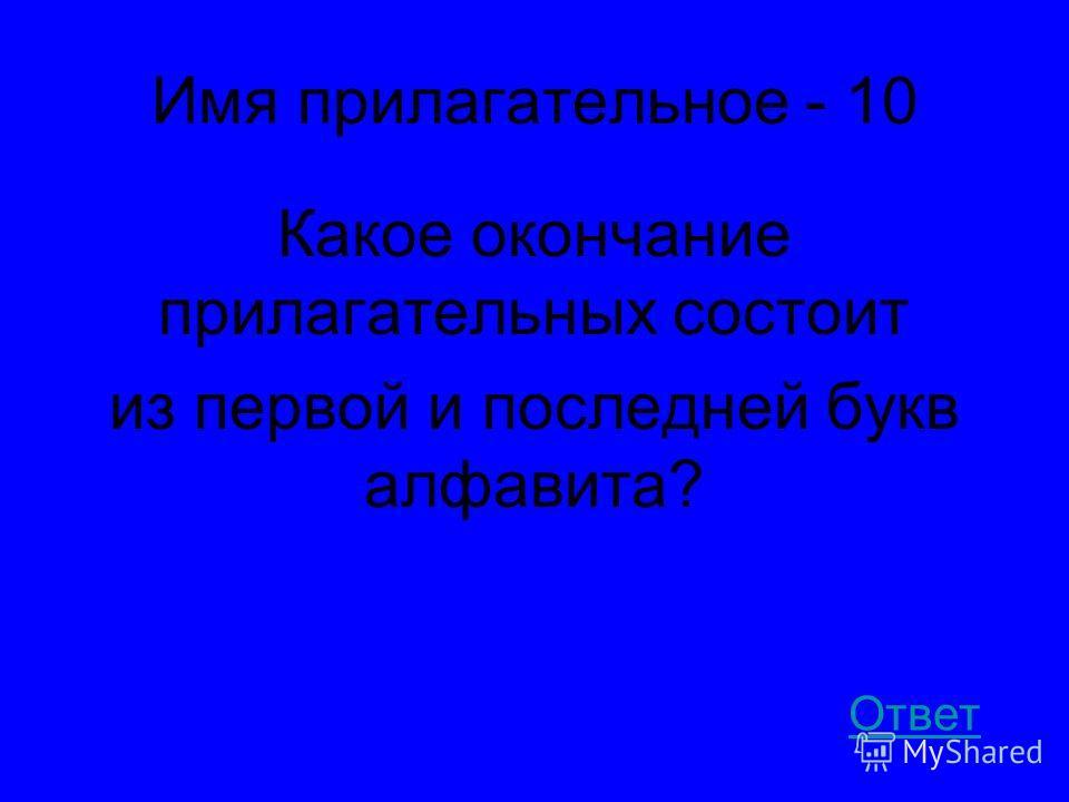 Имя прилагательное - 10 Какое окончание прилагательных состоит из первой и последней букв алфавита? Ответ