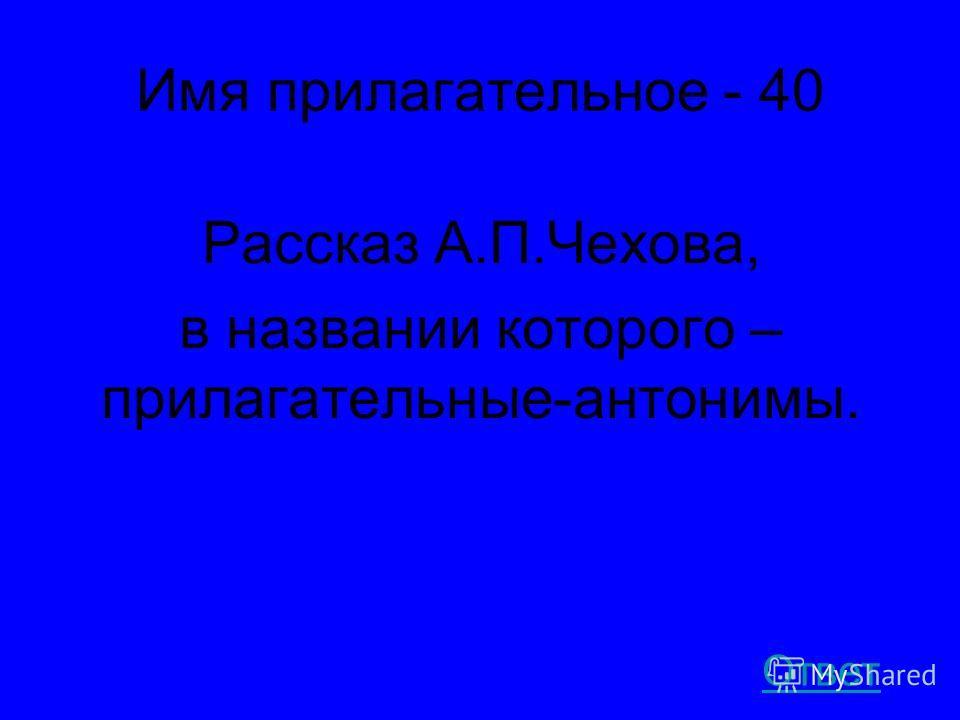 Имя прилагательное - 40 Рассказ А.П.Чехова, в названии которого – прилагательные-антонимы. Ответ