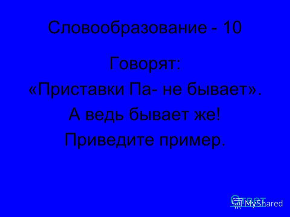 Словообразование - 10 Говорят: «Приставки Па- не бывает». А ведь бывает же! Приведите пример. Ответ