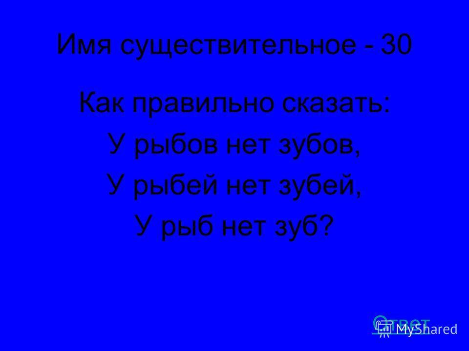 Имя существительное - 30 Как правильно сказать: У рыбов нет зубов, У рыбей нет зубей, У рыб нет зуб? Ответ