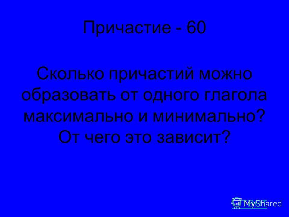 Причастие - 60 Сколько причастий можно образовать от одного глагола максимально и минимально? От чего это зависит? Ответ