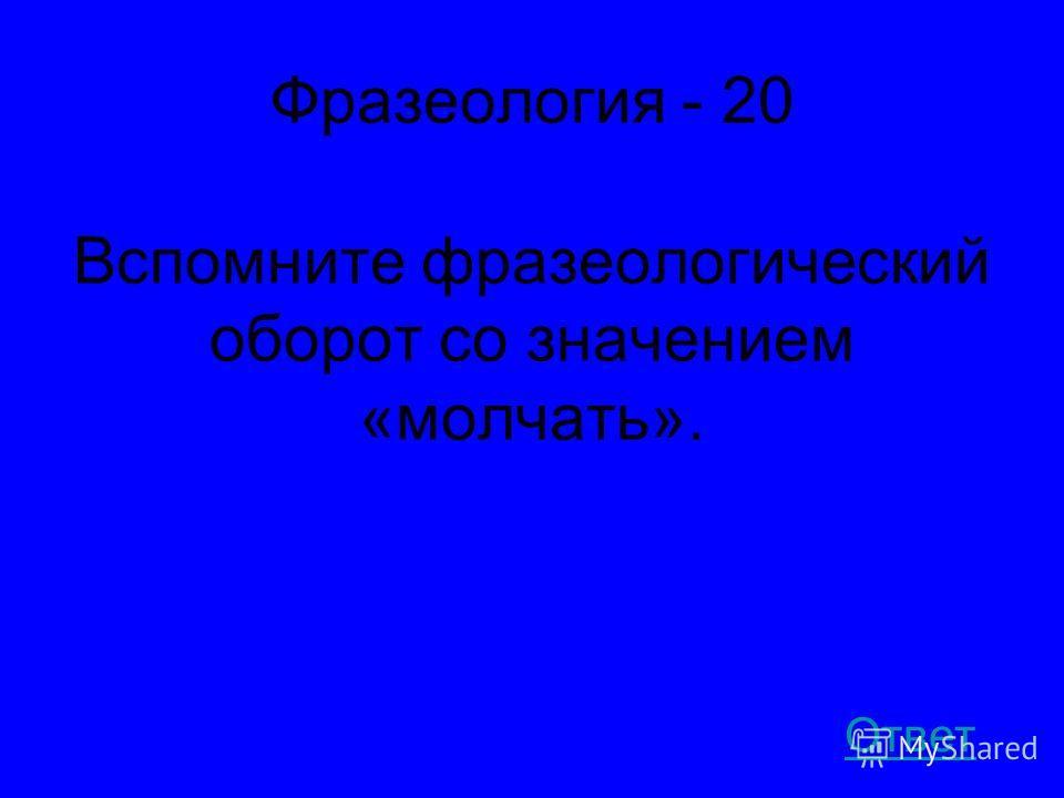 Фразеология - 20 Вспомните фразеологический оборот со значением «молчать». Ответ