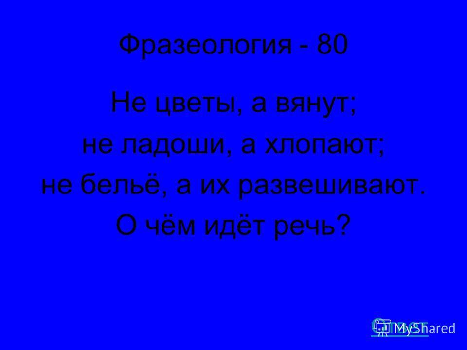 Фразеология - 80 Не цветы, а вянут; не ладоши, а хлопают; не бельё, а их развешивают. О чём идёт речь? Ответ