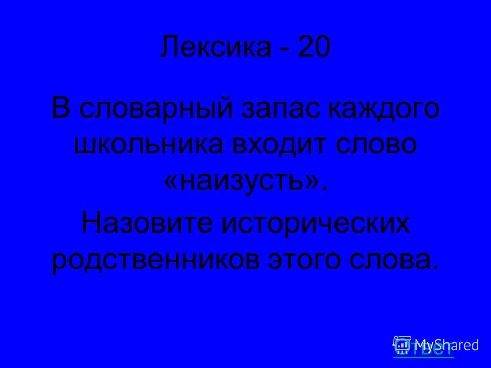 Лексика - 20 В словарный запас каждого школьника входит слово «наизусть». Назовите исторических родственников этого слова. Ответ