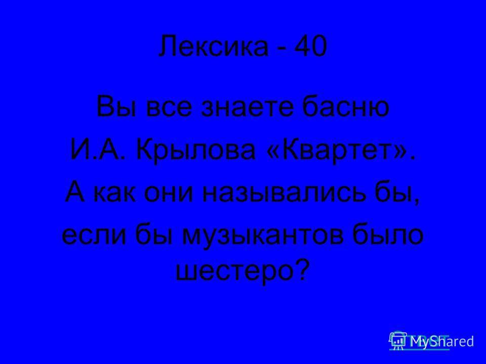 Лексика - 40 Вы все знаете басню И.А. Крылова «Квартет». А как они назывались бы, если бы музыкантов было шестеро? Ответ