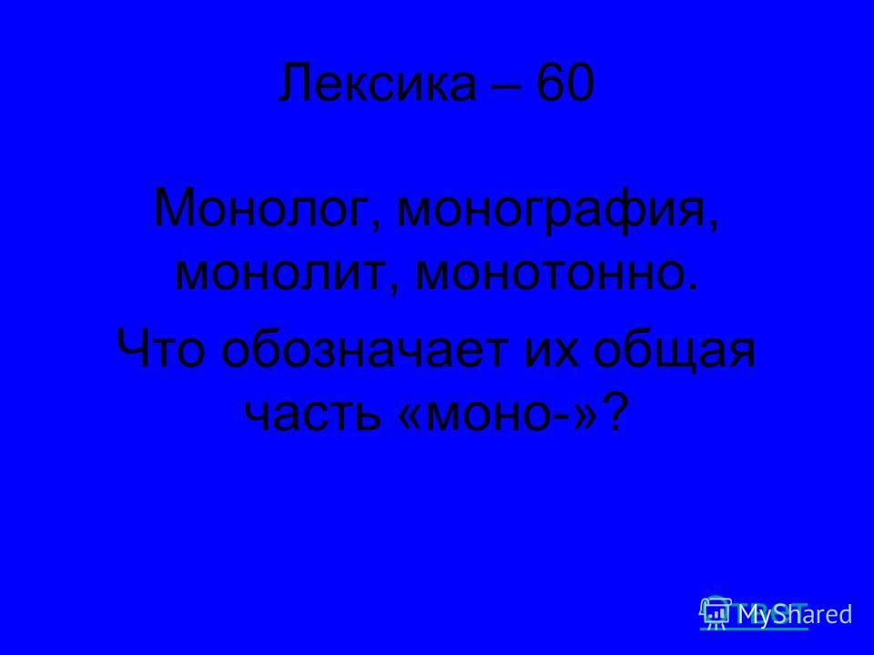 Лексика – 60 Монолог, монография, монолит, монотонно. Что обозначает их общая часть «моно-»? Ответ