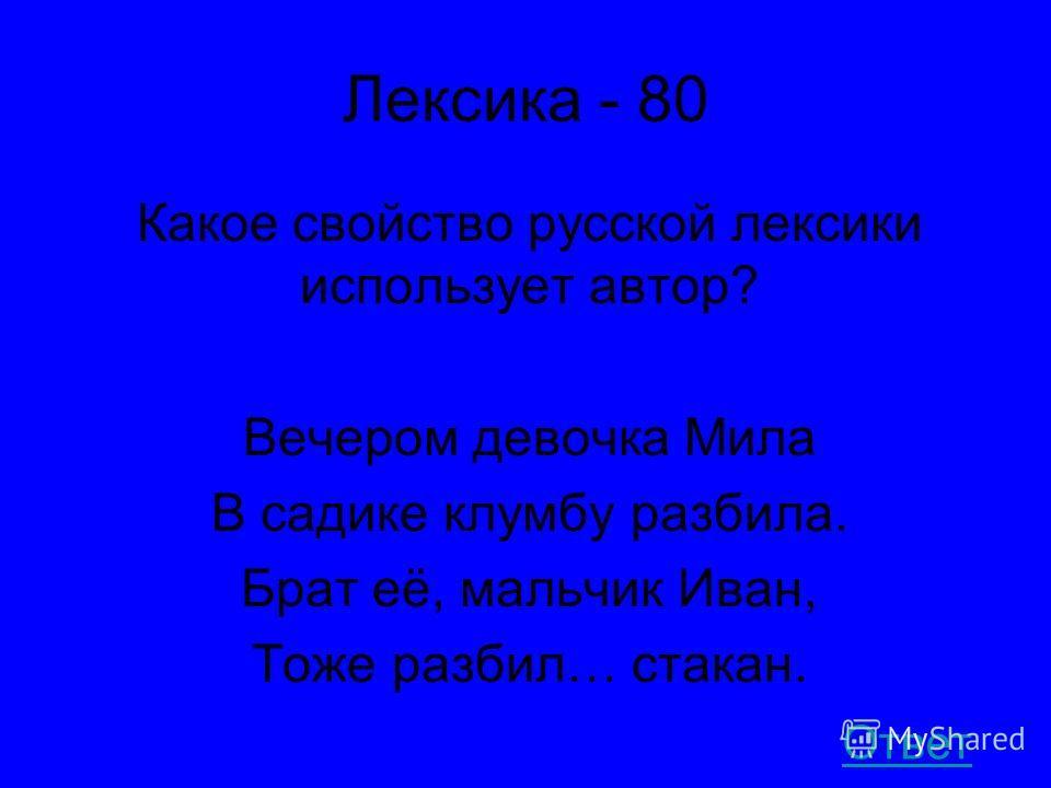 Лексика - 80 Какое свойство русской лексики использует автор? Вечером девочка Мила В садике клумбу разбила. Брат её, мальчик Иван, Тоже разбил… стакан. Ответ