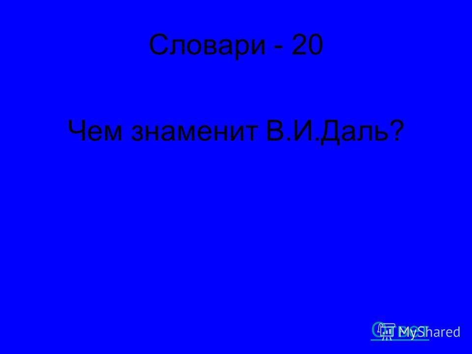 Словари - 20 Чем знаменит В.И.Даль? Ответ