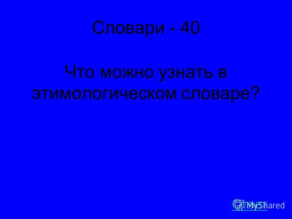 Словари - 40 Что можно узнать в этимологическом словаре? Ответ