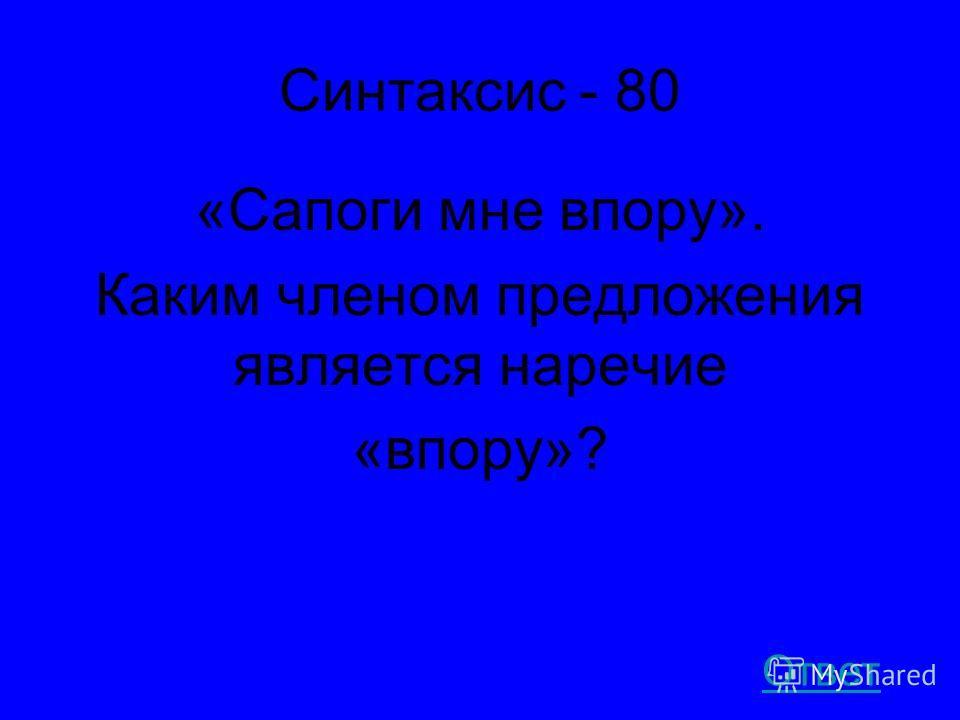 Синтаксис - 80 «Сапоги мне впору». Каким членом предложения является наречие «впору»? Ответ