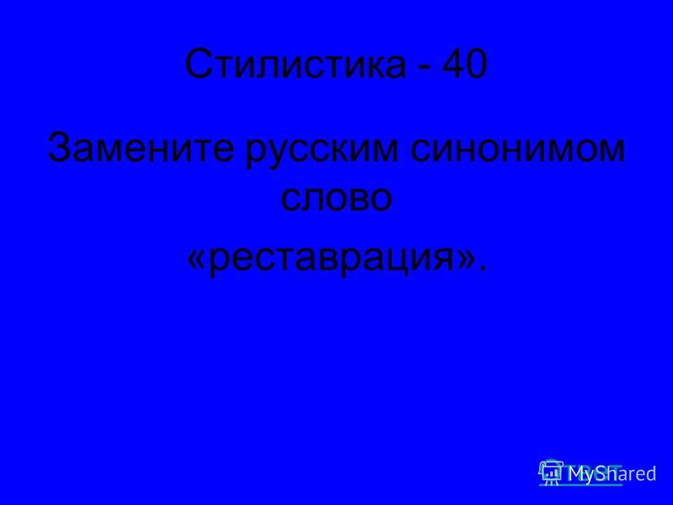 Стилистика - 40 Замените русским синонимом слово «реставрация». Ответ