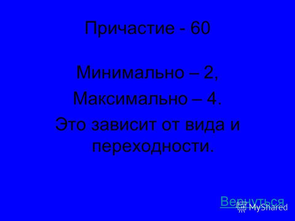 Причастие - 60 Минимально – 2, Максимально – 4. Это зависит от вида и переходности. Вернуться