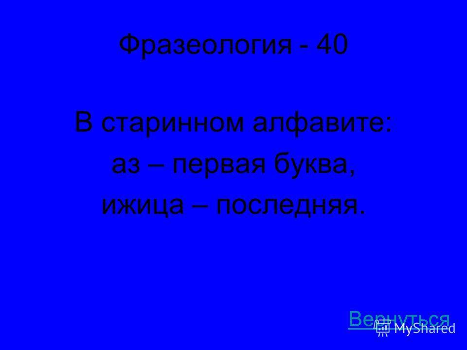 Фразеология - 40 В старинном алфавите: аз – первая буква, ижица – последняя. Вернуться