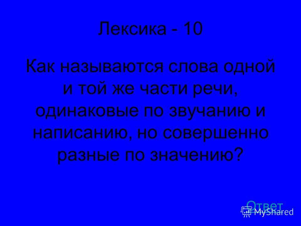 Лексика - 10 Как называются слова одной и той же части речи, одинаковые по звучанию и написанию, но совершенно разные по значению? Ответ