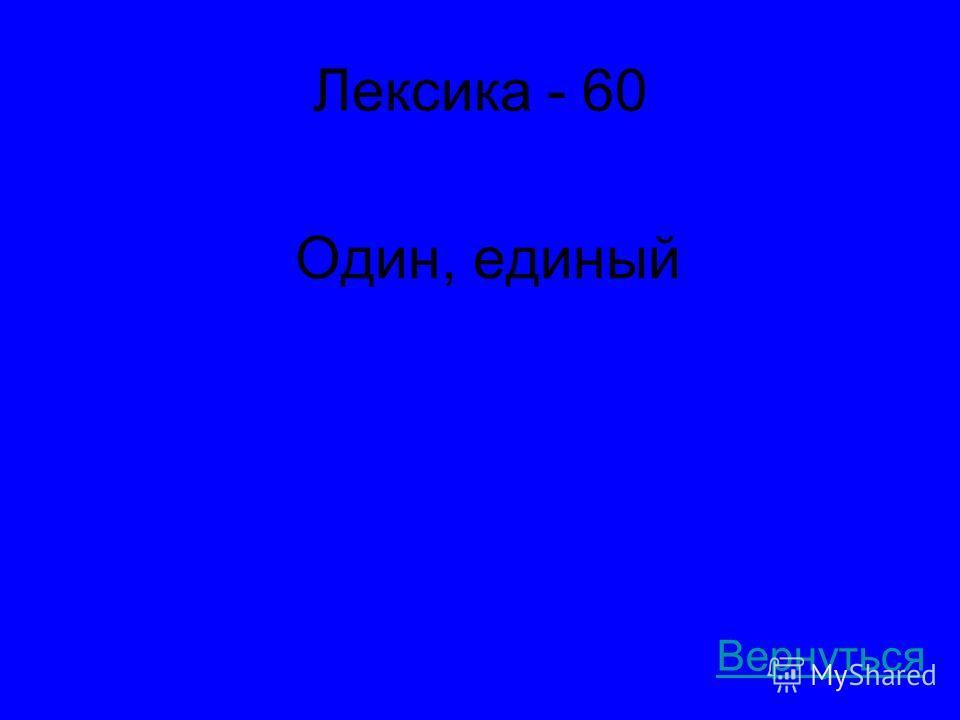 Лексика - 60 Один, единый Вернуться