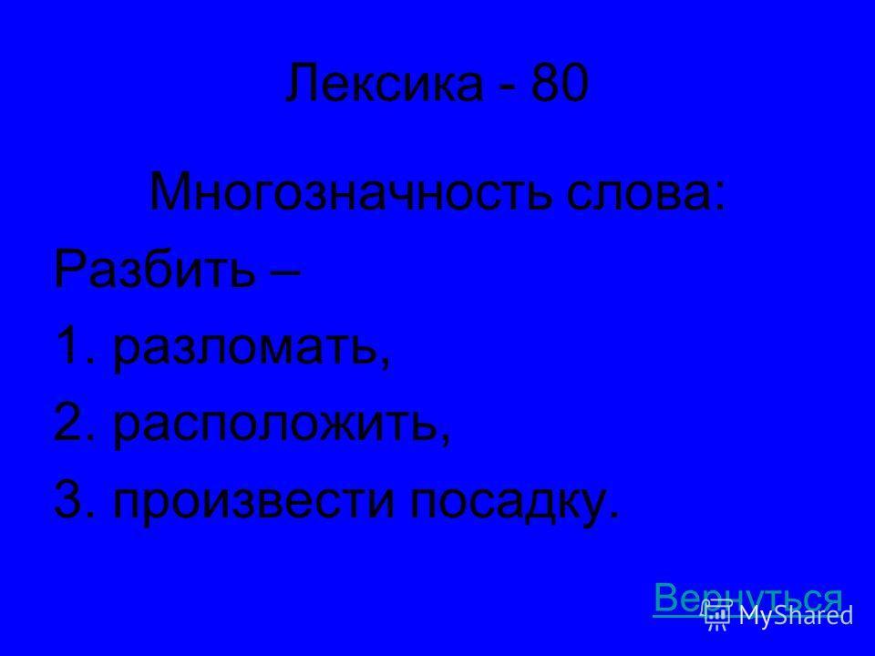 Лексика - 80 Многозначность слова: Разбить – 1. разломать, 2. расположить, 3. произвести посадку. Вернуться