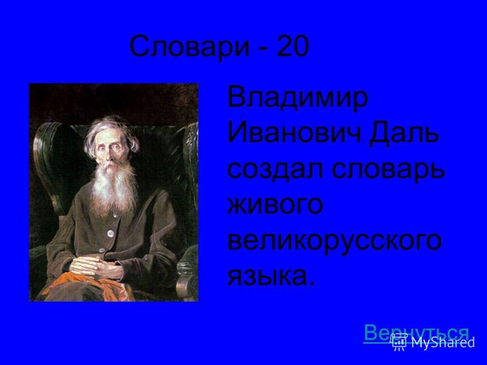Словари - 20 Владимир Иванович Даль создал словарь живого великорусского языка. Вернуться