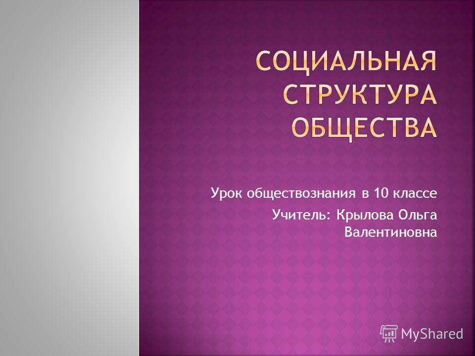 Урок обществознания в 10 классе Учитель: Крылова Ольга Валентиновна