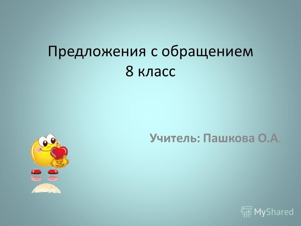 Предложения с обращением 8 класс Учитель: Пашкова О.А.