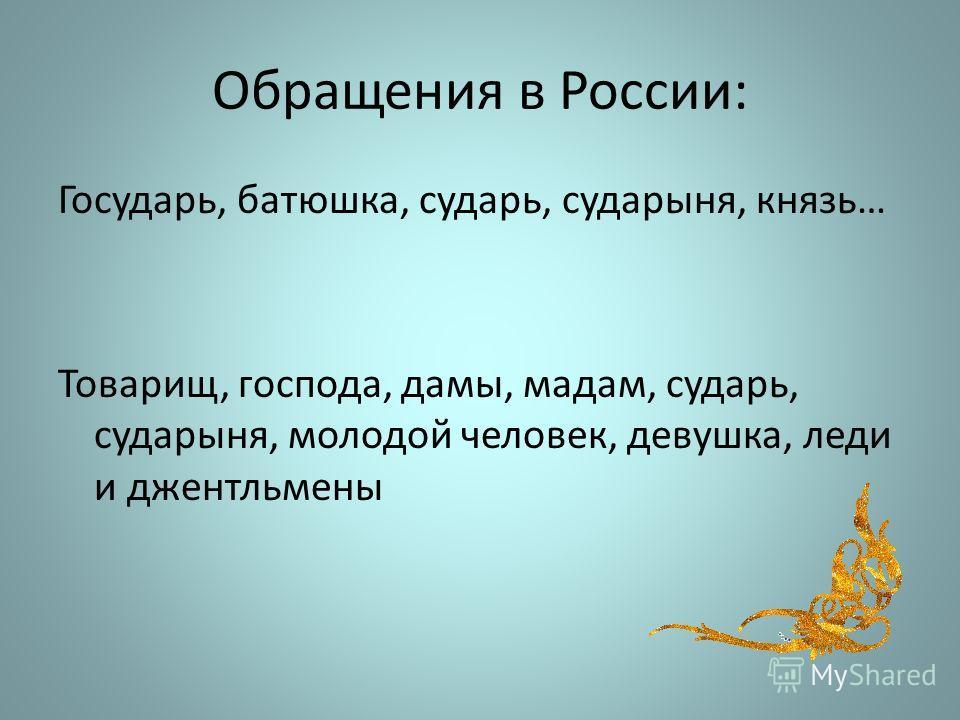 Обращения в России: Государь, батюшка, сударь, сударыня, князь… Товарищ, господа, дамы, мадам, сударь, сударыня, молодой человек, девушка, леди и джентльмены