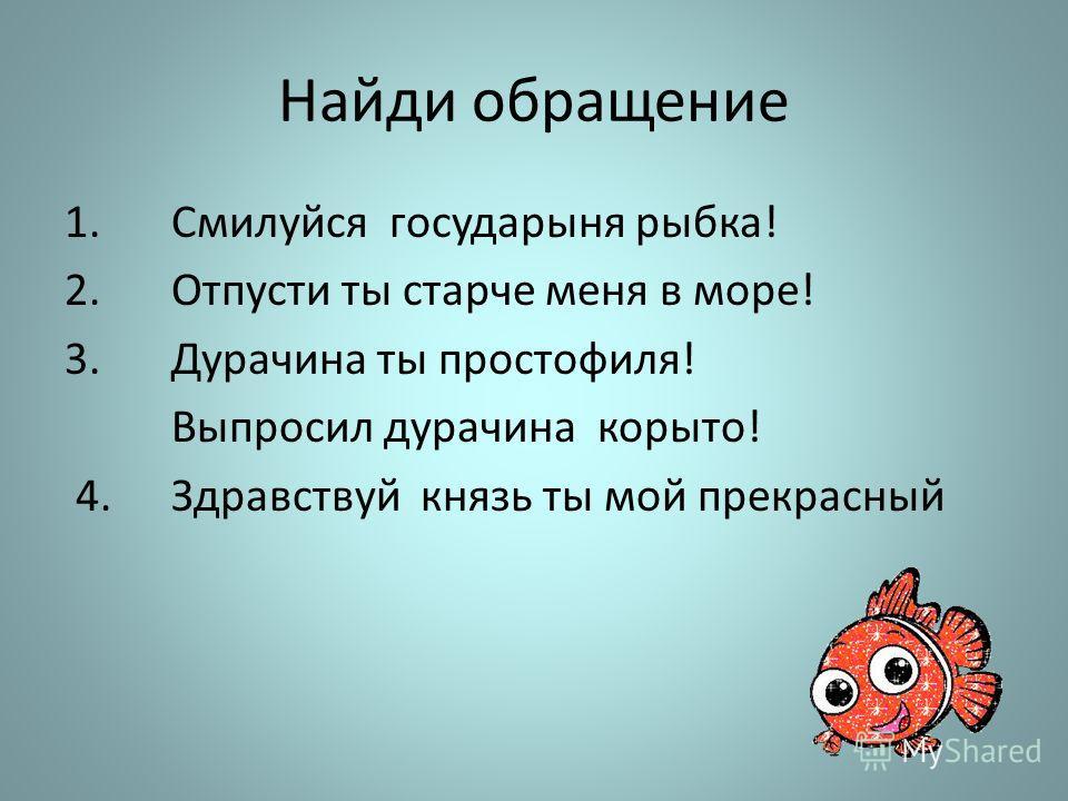 Найди обращение 1.Смилуйся государыня рыбка! 2.Отпусти ты старче меня в море! 3.Дурачина ты простофиля! Выпросил дурачина корыто! 4.Здравствуй князь ты мой прекрасный