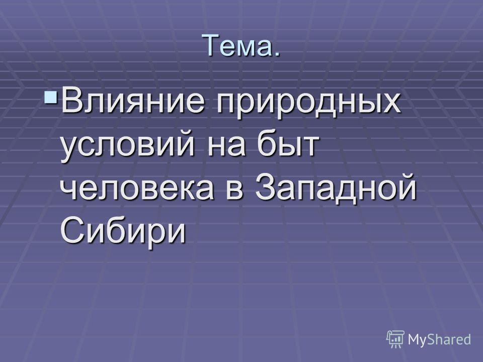 Тема. Влияние природных условий на быт человека в Западной Сибири Влияние природных условий на быт человека в Западной Сибири