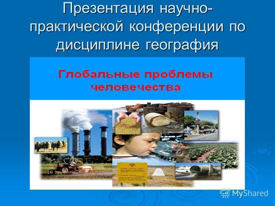 Презентация научно- практической конференции по дисциплине география