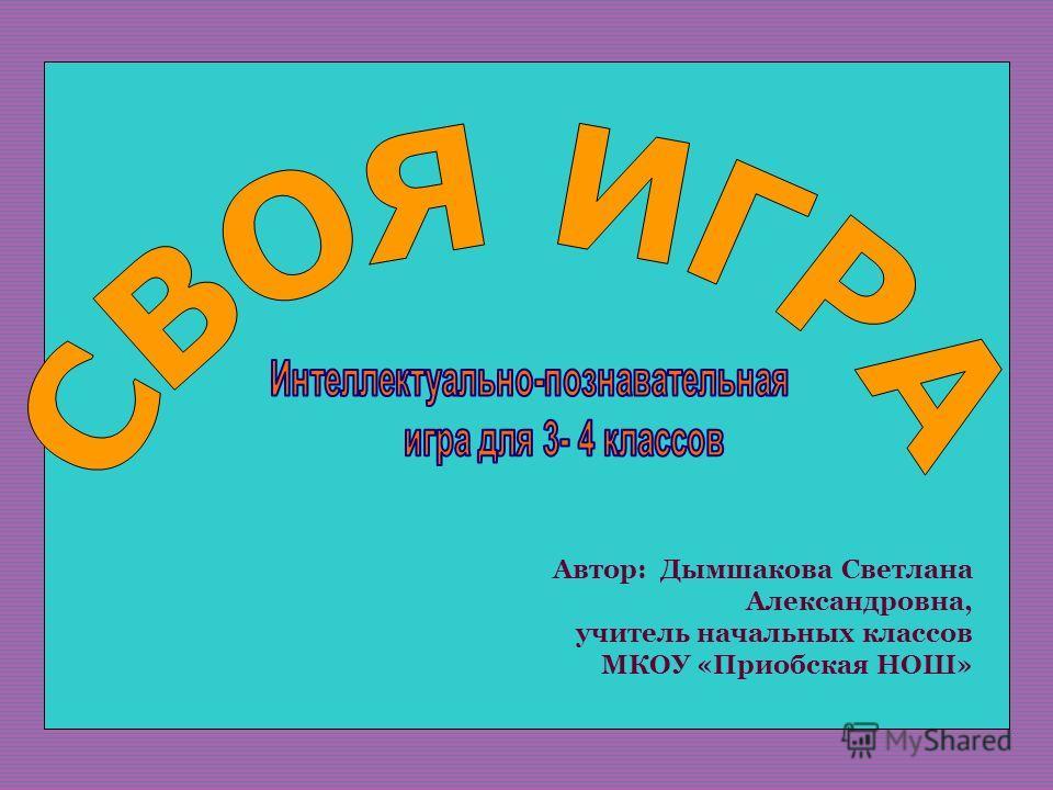 Автор: Дымшакова Светлана Александровна, учитель начальных классов МКОУ «Приобская НОШ»