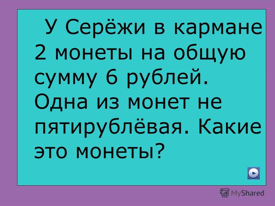 У Серёжи в кармане 2 монеты на общую сумму 6 рублей. Одна из монет не пятирублёвая. Какие это монеты?