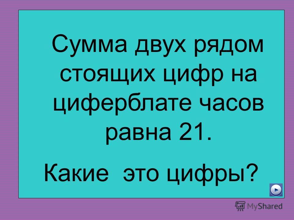 Сумма двух рядом стоящих цифр на циферблате часов равна 21. Какие это цифры?