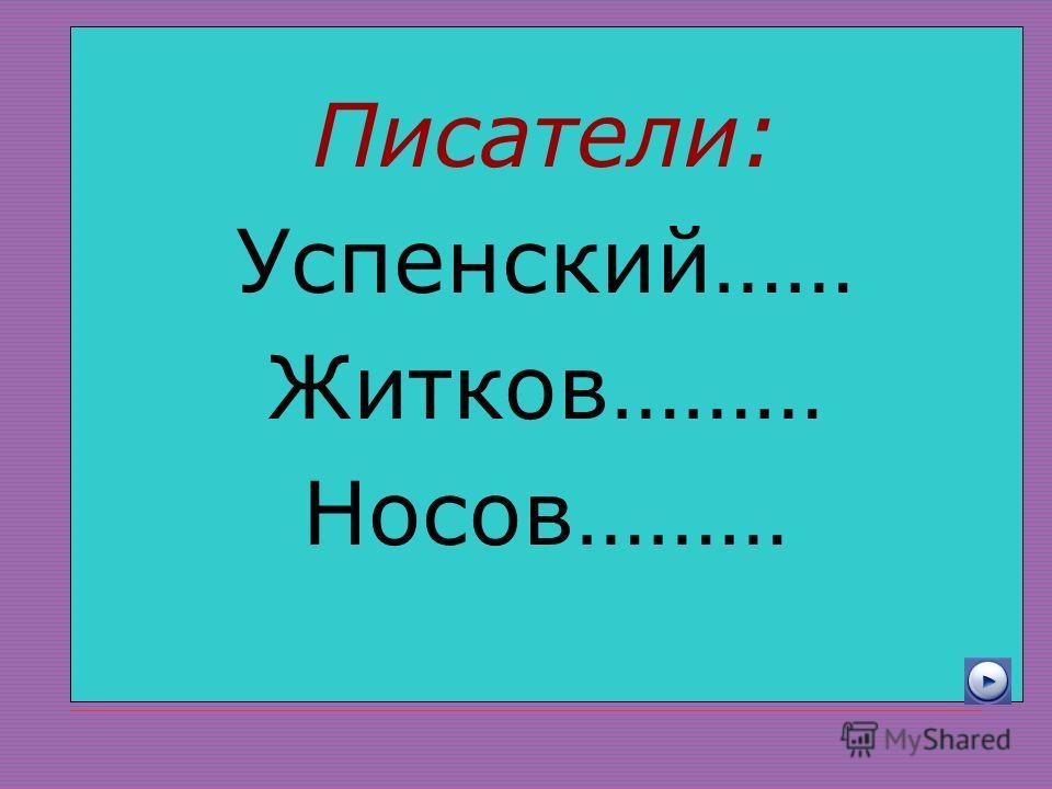 Писатели: Успенский…… Житков……… Носов………