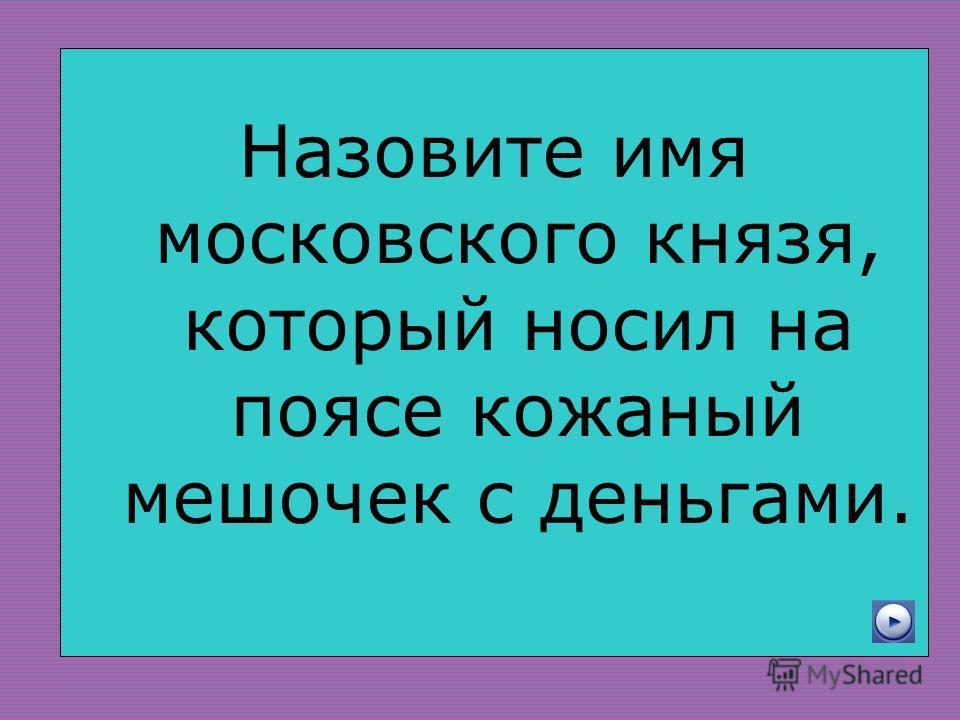 Назовите имя московского князя, который носил на поясе кожаный мешочек с деньгами.