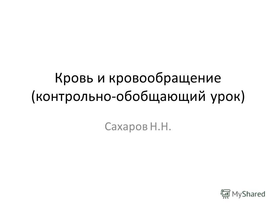 Кровь и кровообращение (контрольно-обобщающий урок) Сахаров Н.Н.