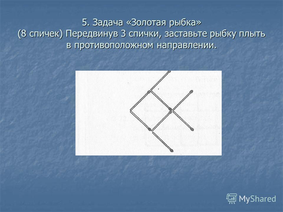 5. Задача «Золотая рыбка» (8 спичек) Передвинув 3 спички, заставьте рыбку плыть в противоположном направлении.