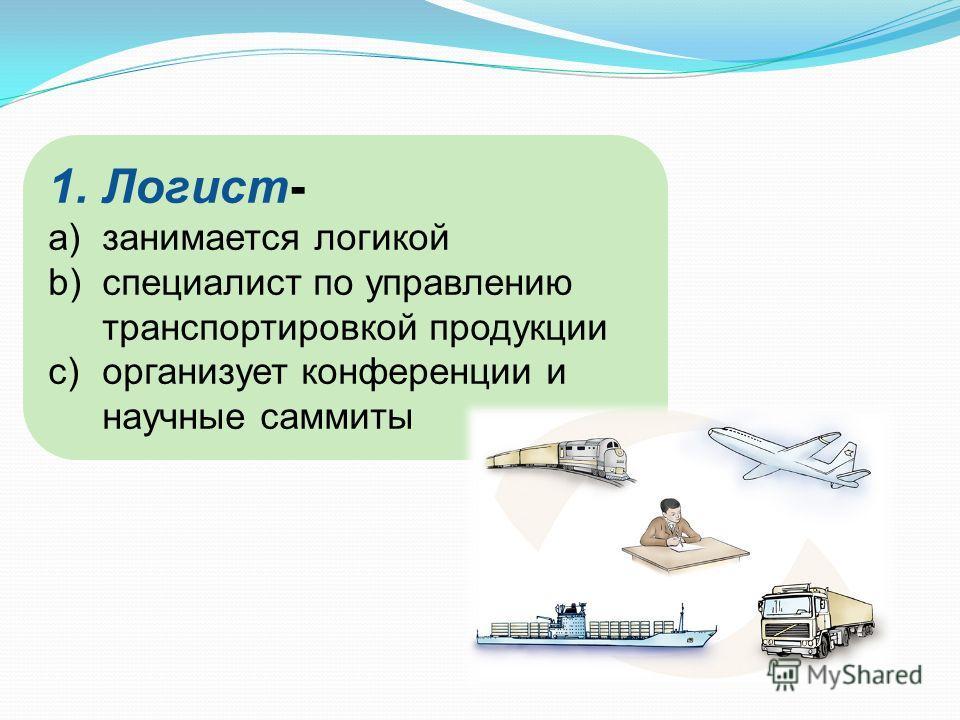 1.Логист- a)занимается логикой b)специалист по управлению транспортировкой продукции c)организует конференции и научные саммиты