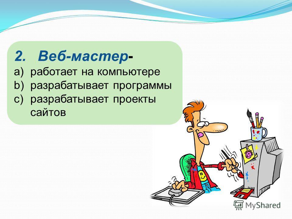 2.Веб-мастер- a)работает на компьютере b)разрабатывает программы c)разрабатывает проекты сайтов