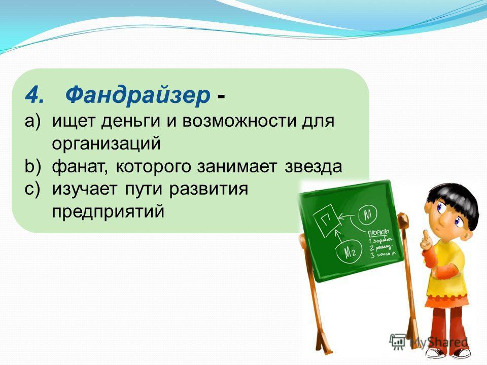 4.Фандрайзер - a)ищет деньги и возможности для организаций b)фанат, которого занимает звезда c)изучает пути развития предприятий