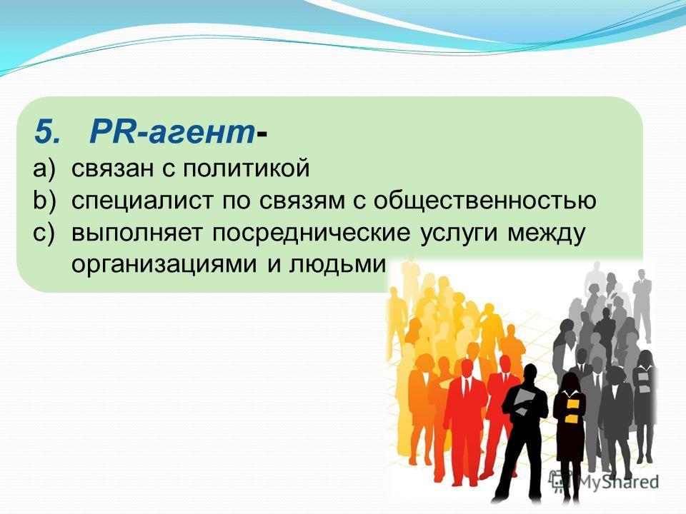 5.PR-агент- a)связан с политикой b)специалист по связям с общественностью c)выполняет посреднические услуги между организациями и людьми