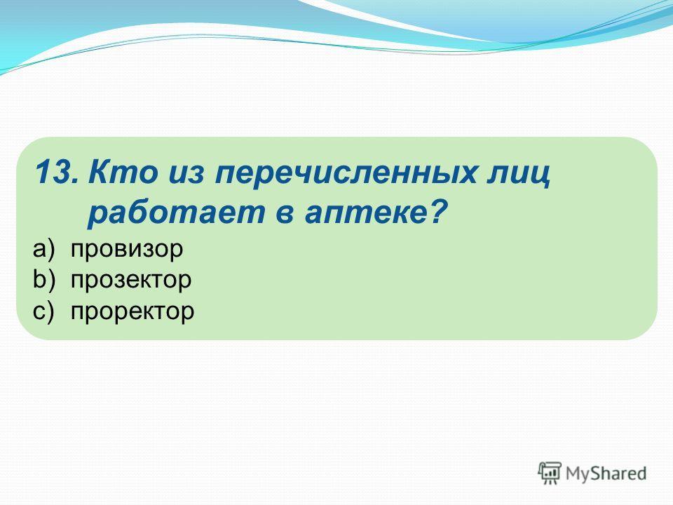 13.Кто из перечисленных лиц работает в аптеке? a)провизор b)прозектор c)проректор